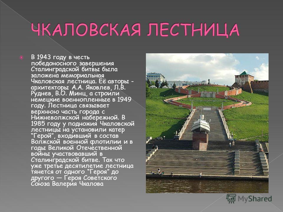 В 1943 году в честь победоносного завершения Сталинградской битвы была заложена мемориальная Чкаловская лестница. Её авторы - архитекторы А.А. Яковлев, Л.В. Руднев, В.О. Минц, а строили немецкие военнопленные в 1949 году. Лестница связывает верхнюю ч