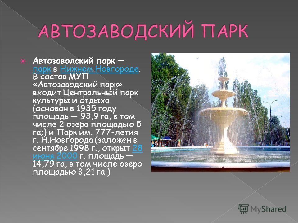 Автозаводский парк парк в Нижнем Новгороде. В состав МУП «Автозаводский парк» входит Центральный парк культуры и отдыха (основан в 1935 году площадь 93,9 га, в том числе 2 озера площадью 5 га;) и Парк им. 777-летия г. Н.Новгорода (заложен в сентябре