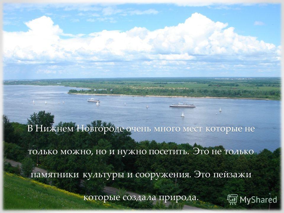 В Нижнем Новгороде очень много мест которые не только можно, но и нужно посетить. Это не только памятники культуры и сооружения. Это пейзажи которые создала природа.