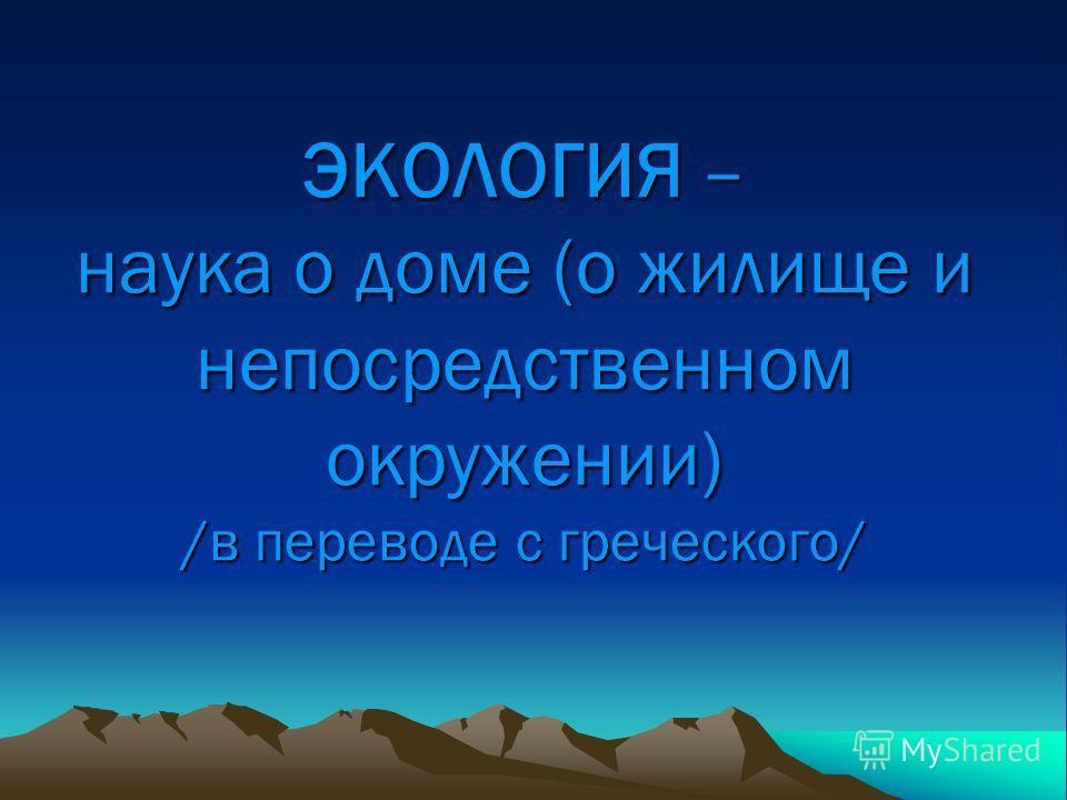 ЭКОЛОГИЯ – наука о доме (о жилище и непосредственном окружении) /в переводе с греческого/