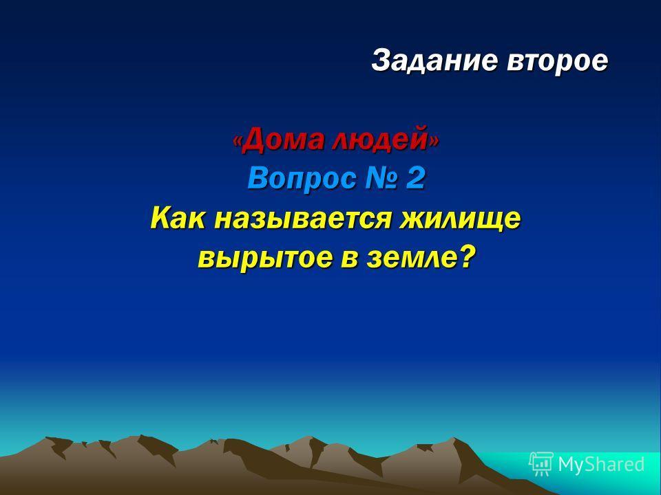 «Дома людей» Вопрос 2 Как называется жилище вырытое в земле?