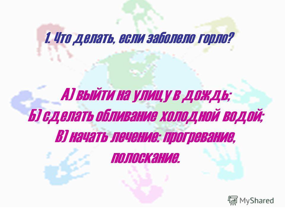 1. Что делать, если заболело горло? А) выйти на улицу в дождь; Б) сделать обливание холодной водой; В) начать лечение: прогревание, полоскание.