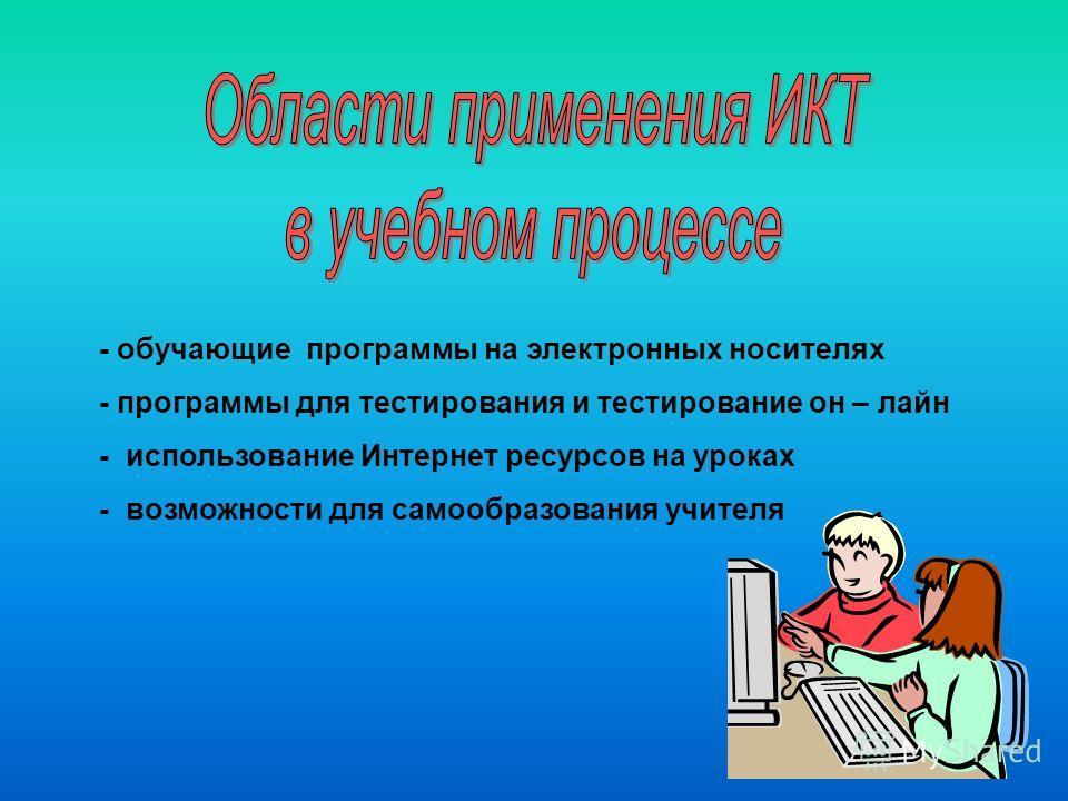 - обучающие программы на электронных носителях - программы для тестирования и тестирование он – лайн - использование Интернет ресурсов на уроках - возможности для самообразования учителя