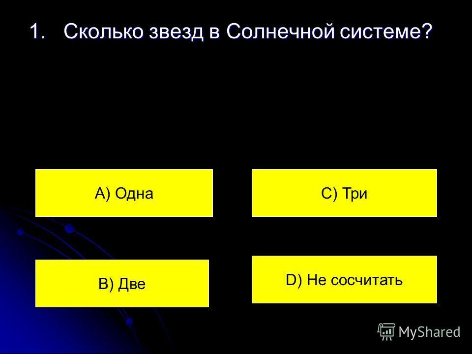 1. Сколько звезд в Солнечной системе? А) Одна В) Две С) Три D) Не сосчитать
