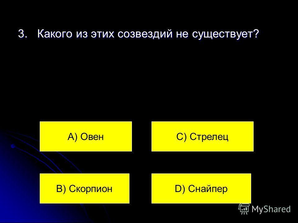 3. Какого из этих созвездий не существует? А) Овен В) Скорпион С) Стрелец D) Снайпер