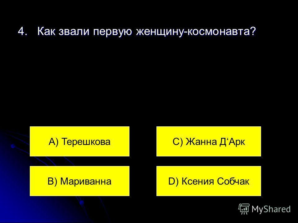 4. Как звали первую женщину-космонавта? А) Терешкова В) Мариванна С) Жанна ДАрк D) Ксения Собчак