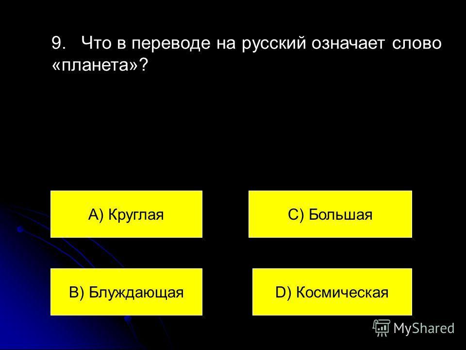 9. Что в переводе на русский означает слово «планета»? А) Круглая В) Блуждающая С) Большая D) Космическая
