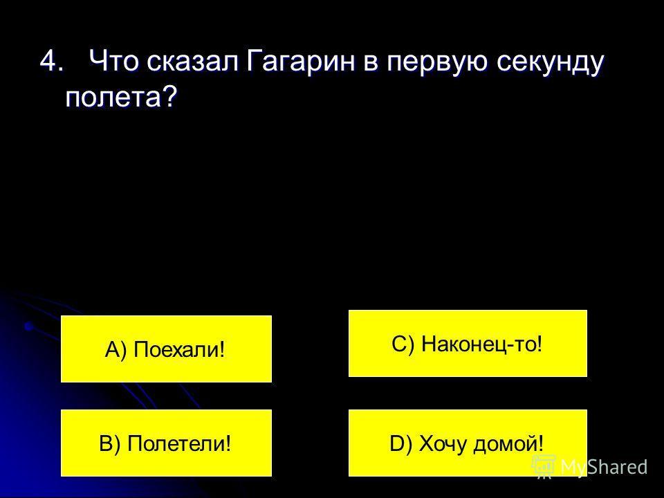 4. Что сказал Гагарин в первую секунду полета? А) Поехали! В) Полетели! С) Наконец-то! D) Хочу домой!