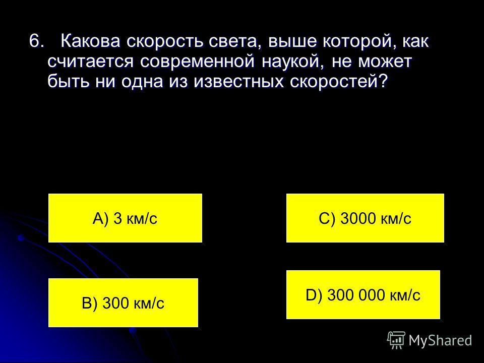 6. Какова скорость света, выше которой, как считается современной наукой, не может быть ни одна из известных скоростей? А) 3 км/с В) 300 км/с С) 3000 км/с D) 300 000 км/с