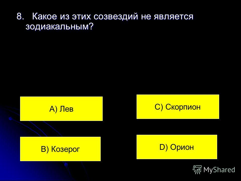 8. Какое из этих созвездий не является зодиакальным? А) Лев В) Козерог С) Скорпион D) Орион
