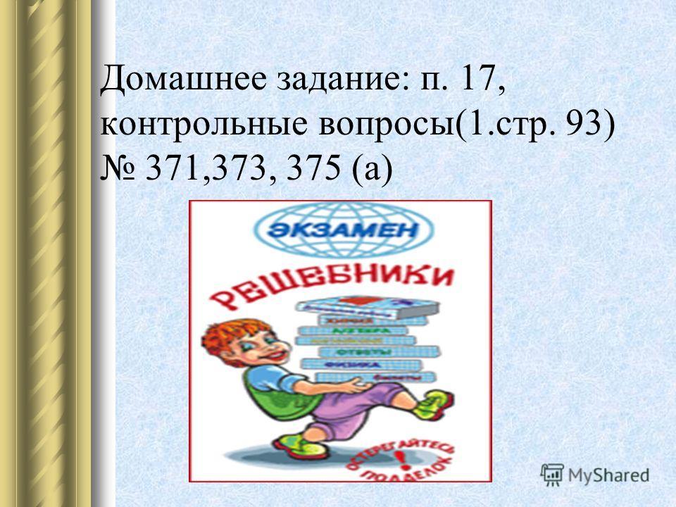 Домашнее задание: п. 17, контрольные вопросы(1.стр. 93) 371,373, 375 (а)