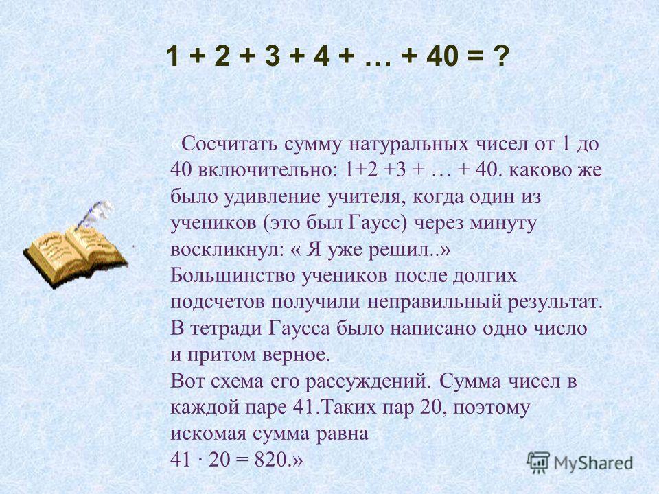 «Сосчитать сумму натуральных чисел от 1 до 40 включительно: 1+2 +3 + … + 40. каково же было удивление учителя, когда один из учеников (это был Гаусс) через минуту воскликнул: « Я уже решил..» Большинство учеников после долгих подсчетов получили непра