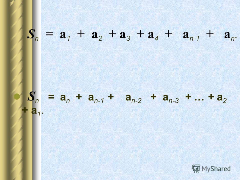 S n = а 1 + а 2 + а 3 + а 4 + а n-1 + а n. S n = а n + а n-1 + а n-2 + а n-3 + … + а 2 + а 1.