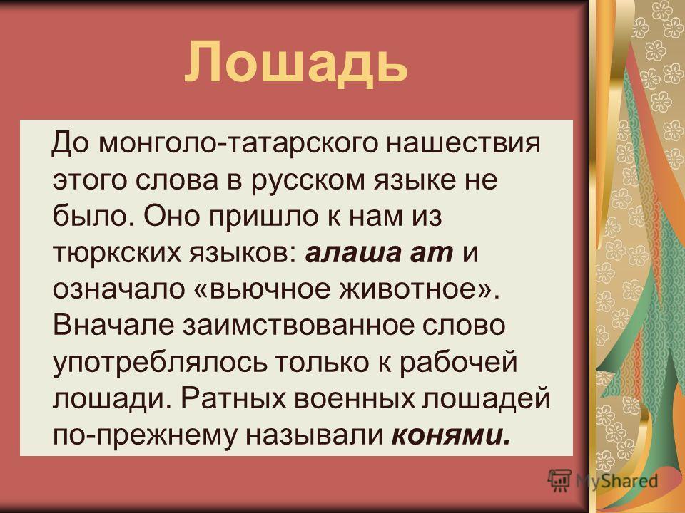 До монголо-татарского нашествия этого слова в русском языке не было. Оно пришло к нам из тюркских языков: алаша ат и означало «вьючное животное». Вначале заимствованное слово употреблялось только к рабочей лошади. Ратных военных лошадей по-прежнему н