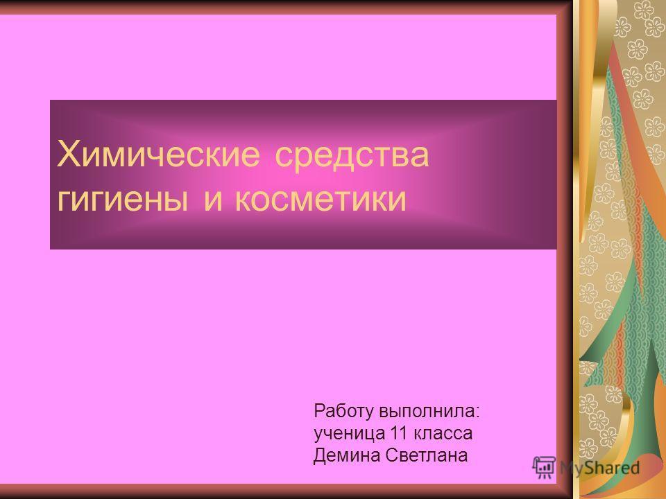 Химические средства гигиены и косметики Работу выполнила: ученица 11 класса Демина Светлана