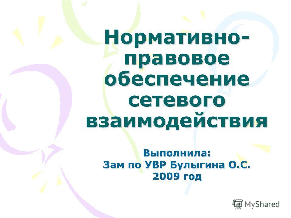 Нормативно- правовое обеспечение сетевого взаимодействия Выполнила: Зам по УВР Булыгина О.С. 2009 год