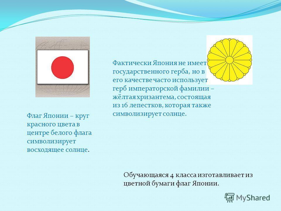 Фактически Япония не имеет государственного герба, но в его качестве часто использует герб императорской фамилии – жёлтая хризантема, состоящая из 16 лепестков, которая также символизирует солнце. Флаг Японии – круг красного цвета в центре белого фла