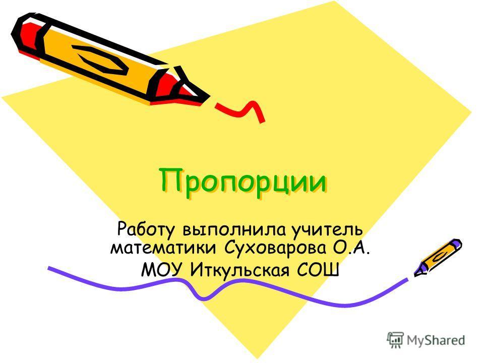 Пропорции Работу выполнила учитель математики Суховарова О.А. МОУ Иткульская СОШ