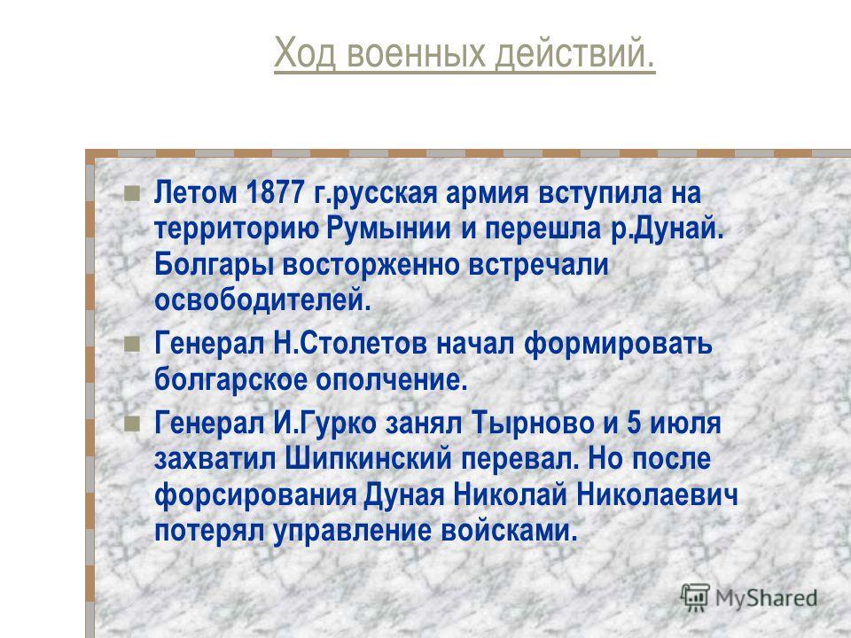 Ход военных действий. Летом 1877 г.русская армия вступила на территорию Румынии и перешла р.Дунай. Болгары восторженно встречали освободителей. Генерал Н.Столетов начал формировать болгарское ополчение. Генерал И.Гурко занял Тырново и 5 июля захватил