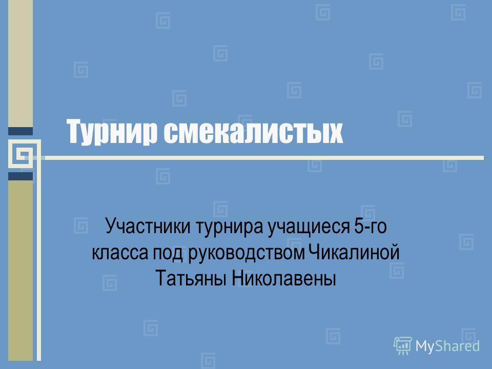 Турнир смекалистых Участники турнира учащиеся 5-го класса под руководством Чикалиной Татьяны Николавены