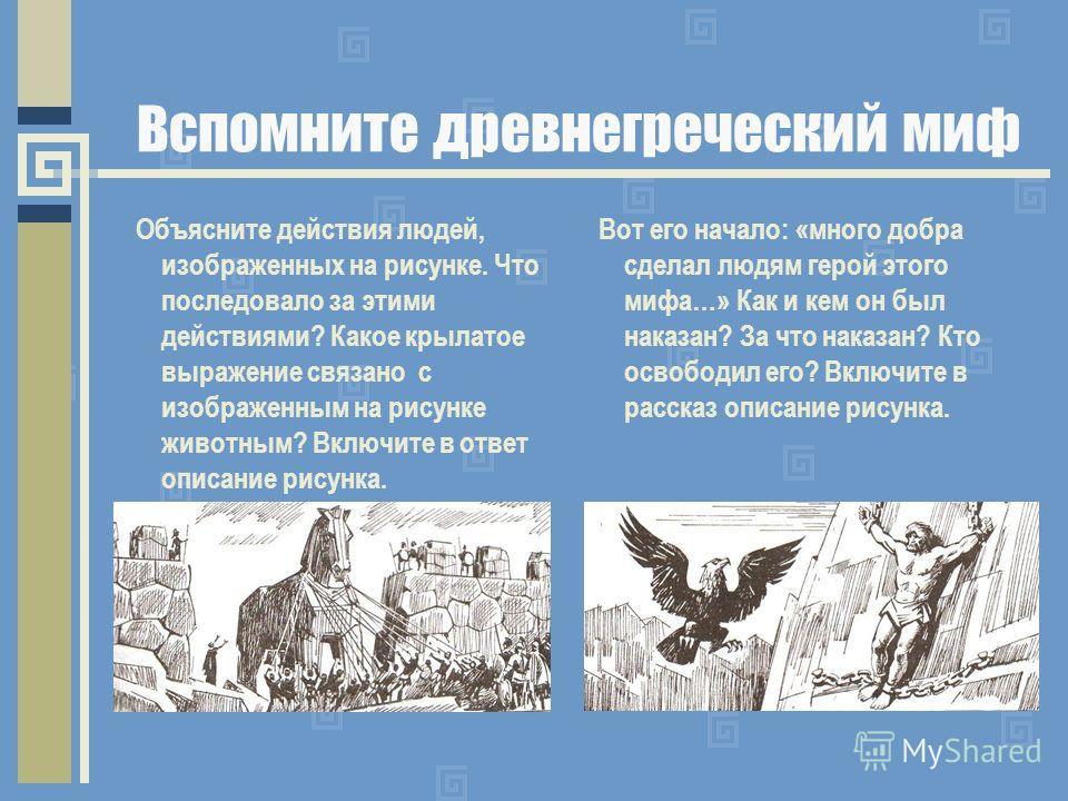 Вспомните древнегреческий миф Объясните действия людей, изображенных на рисунке. Что последовало за этими действиями? Какое крылатое выражение связано с изображенным на рисунке животным? Включите в ответ описание рисунка. Вот его начало: «много добра