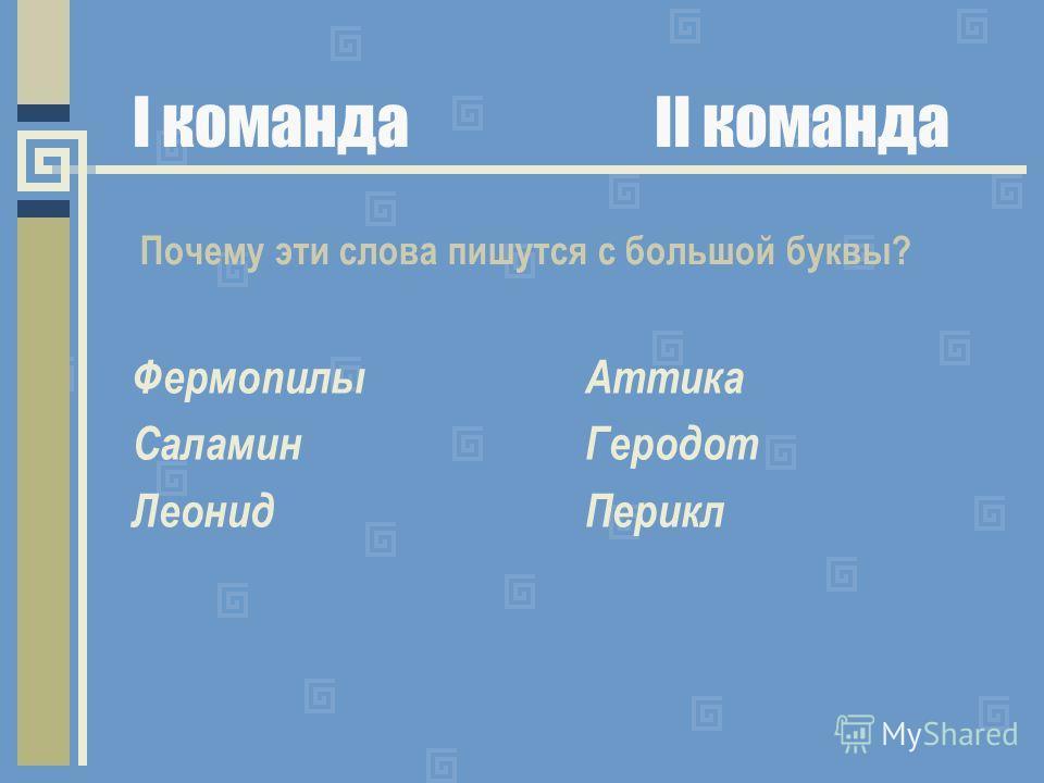 I командаII команда Фермопилы Саламин Леонид Аттика Геродот Перикл Почему эти слова пишутся с большой буквы?