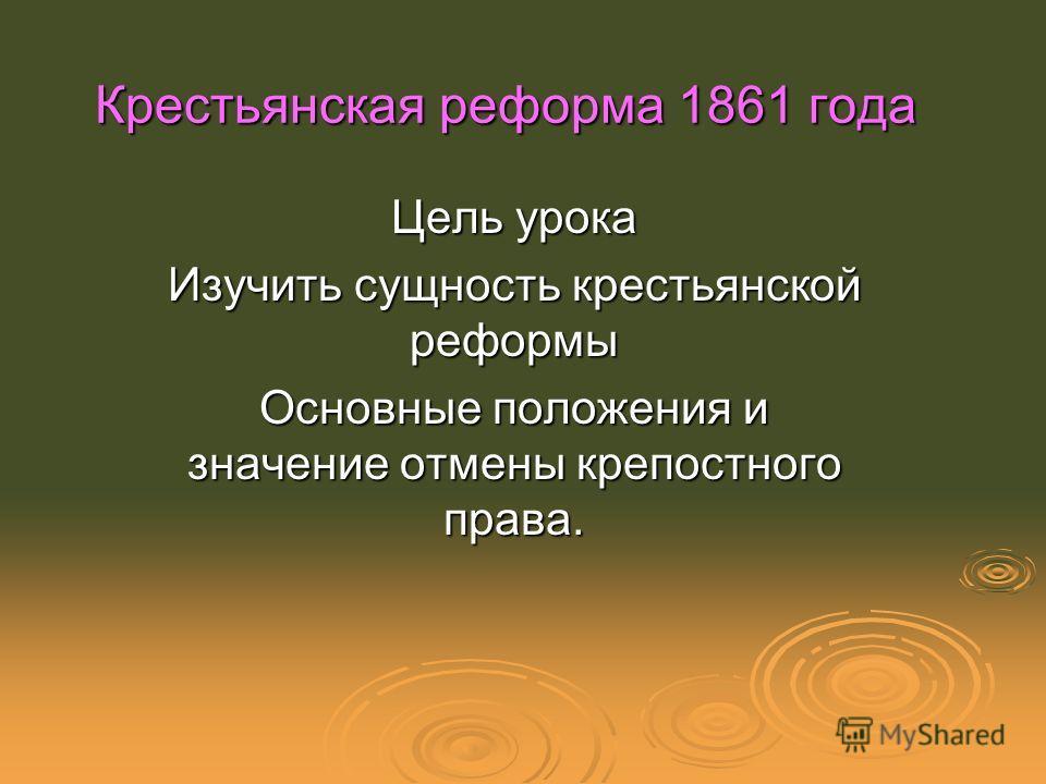 Крестьянская реформа 1861 года Цель урока Изучить сущность крестьянской реформы Основные положения и значение отмены крепостного права.