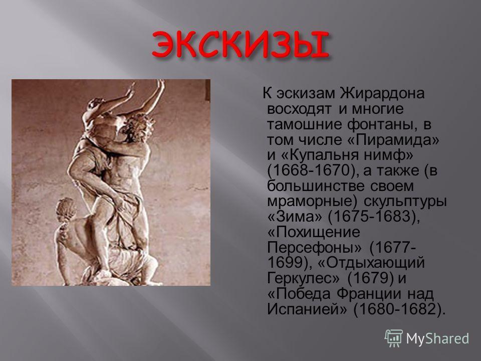 К эскизам Жирардона восходят и многие тамошние фонтаны, в том числе «Пирамида» и «Купальня нимф» (1668-1670), а также (в большинстве своем мраморные) скульптуры «Зима» (1675-1683), «Похищение Персефоны» (1677- 1699), «Отдыхающий Геркулес» (1679) и «П
