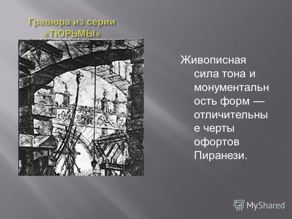 Живописная сила тона и монументальн ость форм отличительны е черты офортов Пиранези.
