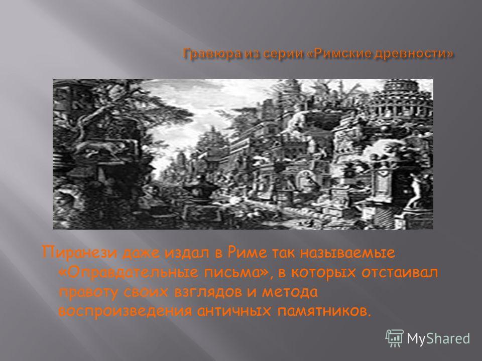 Пиранези даже издал в Риме так называемые «Оправдательные письма», в которых отстаивал правоту своих взглядов и метода воспроизведения античных памятников.