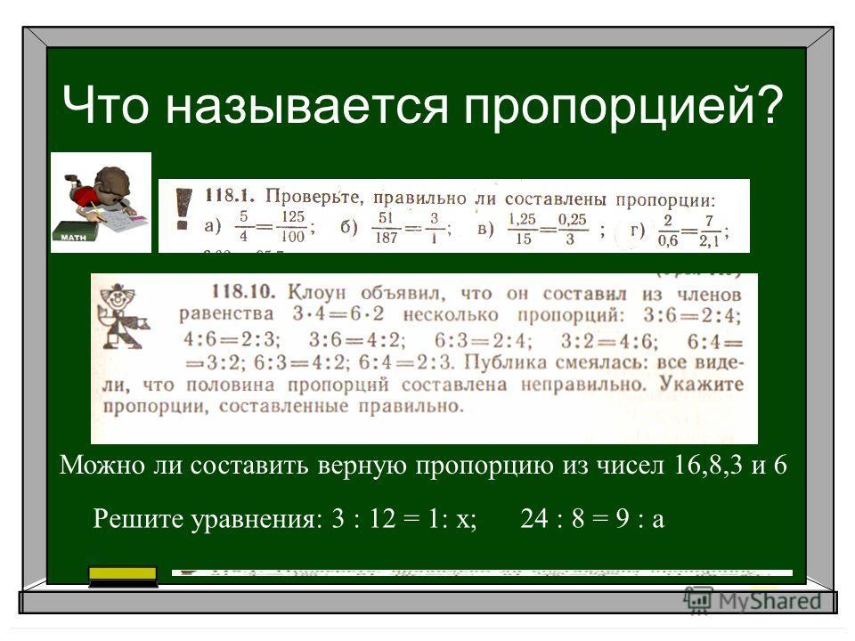Что называется пропорцией? Можно ли составить верную пропорцию из чисел 16,8,3 и 6 Решите уравнения: 3 : 12 = 1: х;24 : 8 = 9 : а