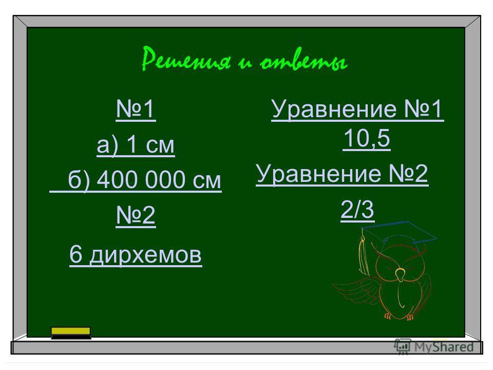 Решения и ответы 1 а) 1 см б) 400 000 см 2 6 дирхемов Уравнение 1 10,5 Уравнение 2 2/3