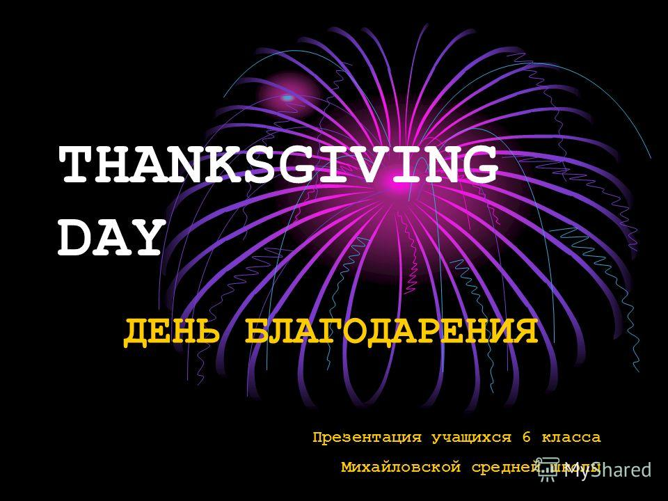 THANKSGIVING DAY ДЕНЬ БЛАГОДАРЕНИЯ Презентация учащихся 6 класса Михайловской средней школы