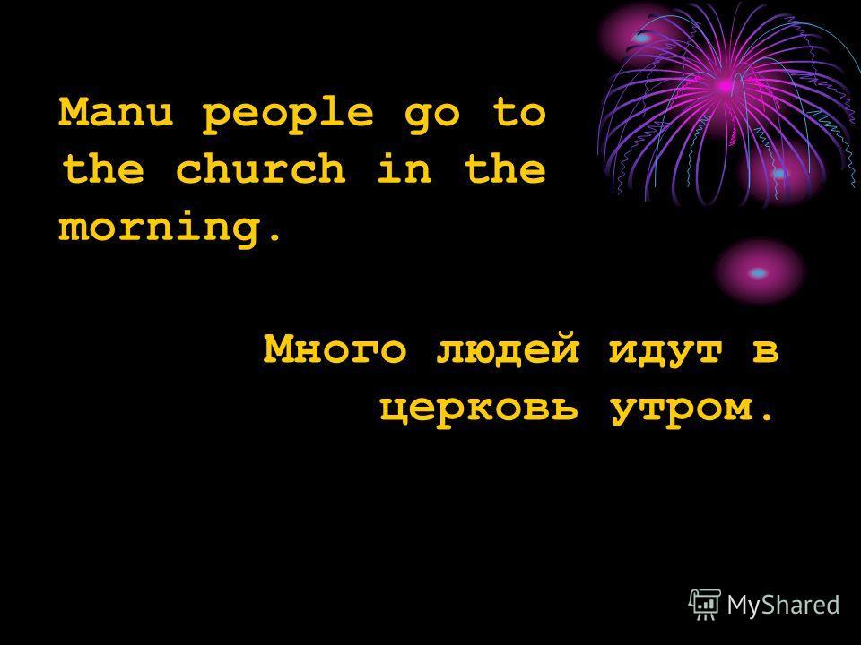 Manu people go to the church in the morning. Много людей идут в церковь утром.