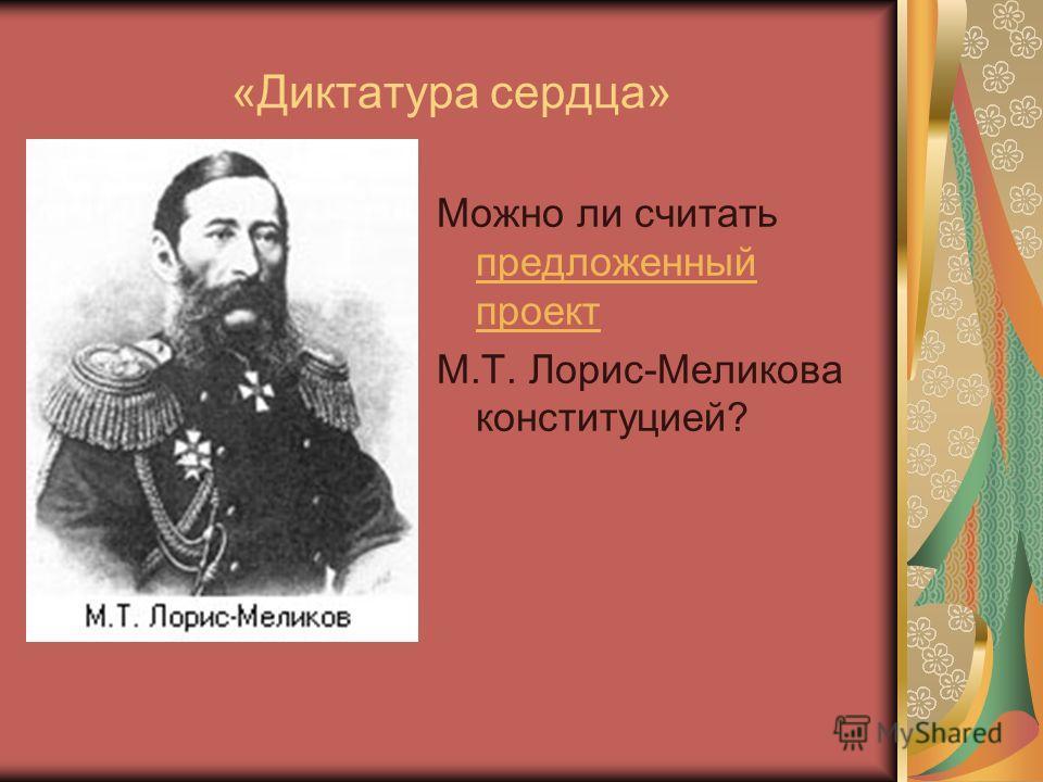 «Диктатура сердца» Можно ли считать предложенный проект предложенный проект М.Т. Лорис-Меликова конституцией?