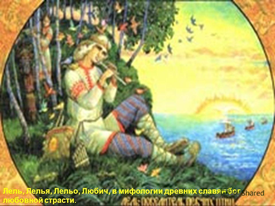 Лель, Лелья, Лельо, Любич, в мифологии древних славян бог любовной страсти.