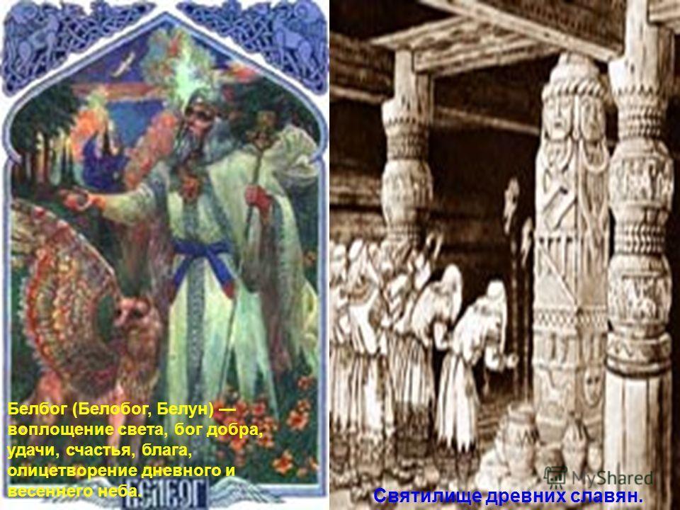 Белбог (Белобог, Белун) воплощение света, бог добра, удачи, счастья, блага, олицетворение дневного и весеннего неба. Святилище древних славян.