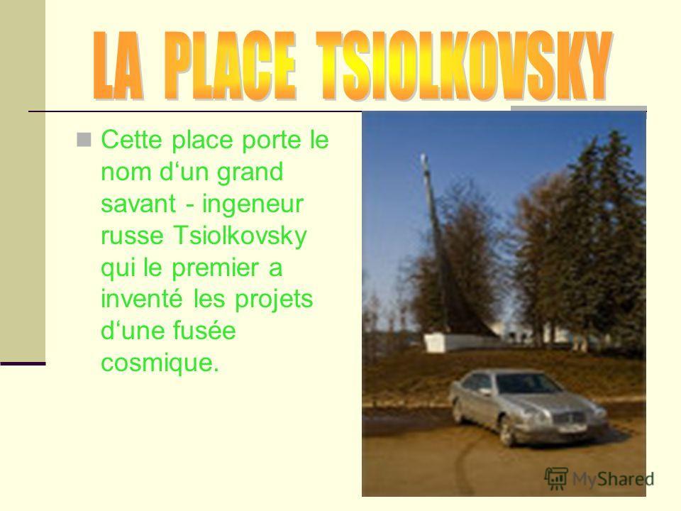 Cette place porte le nom dun grand savant - ingeneur russe Tsiolkovsky qui le premier a inventé les projets dune fusée cosmique.