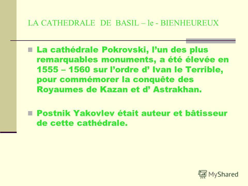 LA CATHEDRALE DE BASIL – le - BIENHEUREUX La cathédrale Pokrovski, lun des plus remarquables monuments, a été élevée en 1555 – 1560 sur lordre d Ivan le Terrible, pour commémorer la conquête des Royaumes de Kazan et d Astrakhan. Postnik Yakovlev étai