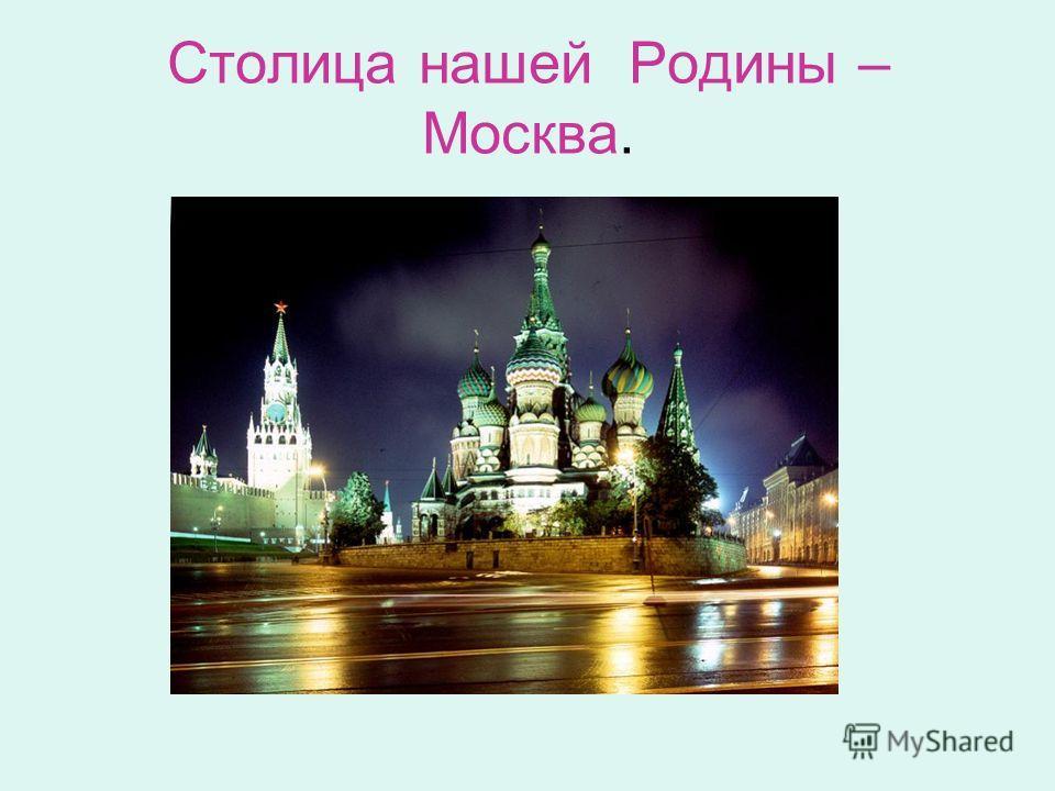 Столица нашей Родины – Москва.