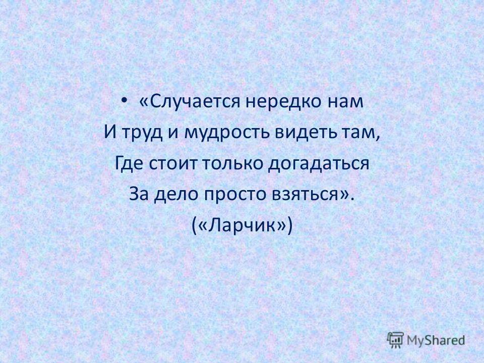 «Случается нередко нам И труд и мудрость видеть там, Где стоит только догадаться За дело просто взяться». («Ларчик»)