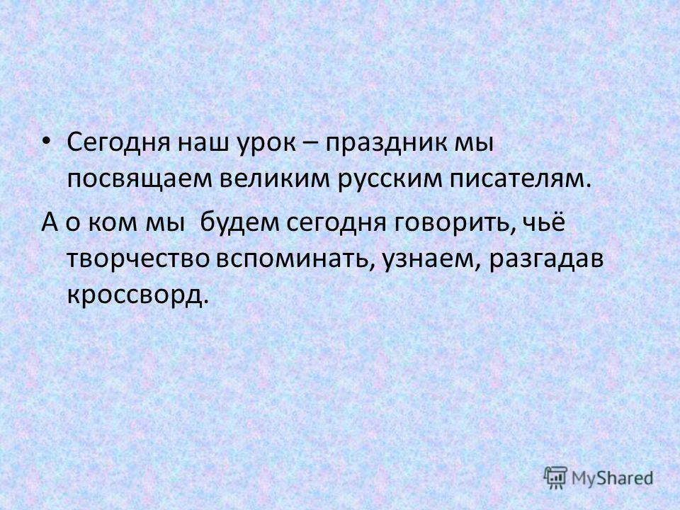 Сегодня наш урок – праздник мы посвящаем великим русским писателям. А о ком мы будем сегодня говорить, чьё творчество вспоминать, узнаем, разгадав кроссворд.