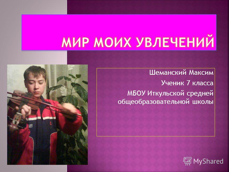 Шеманский Максим Ученик 7 класса МБОУ Иткульской средней общеобразовательной школы