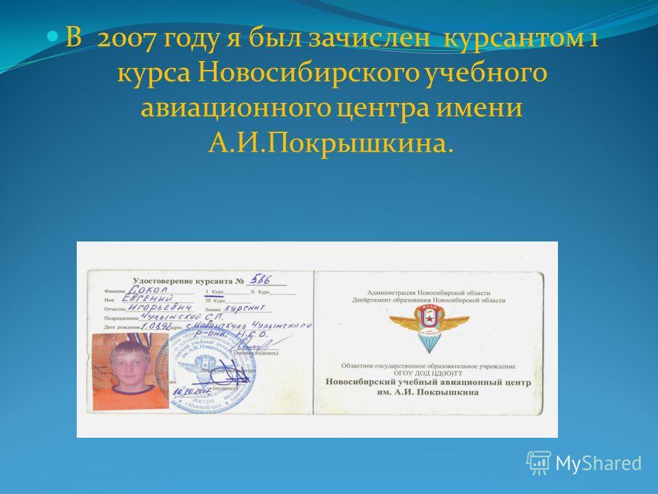 В 2007 году я был зачислен курсантом 1 курса Новосибирского учебного авиационного центра имени А.И.Покрышкина.