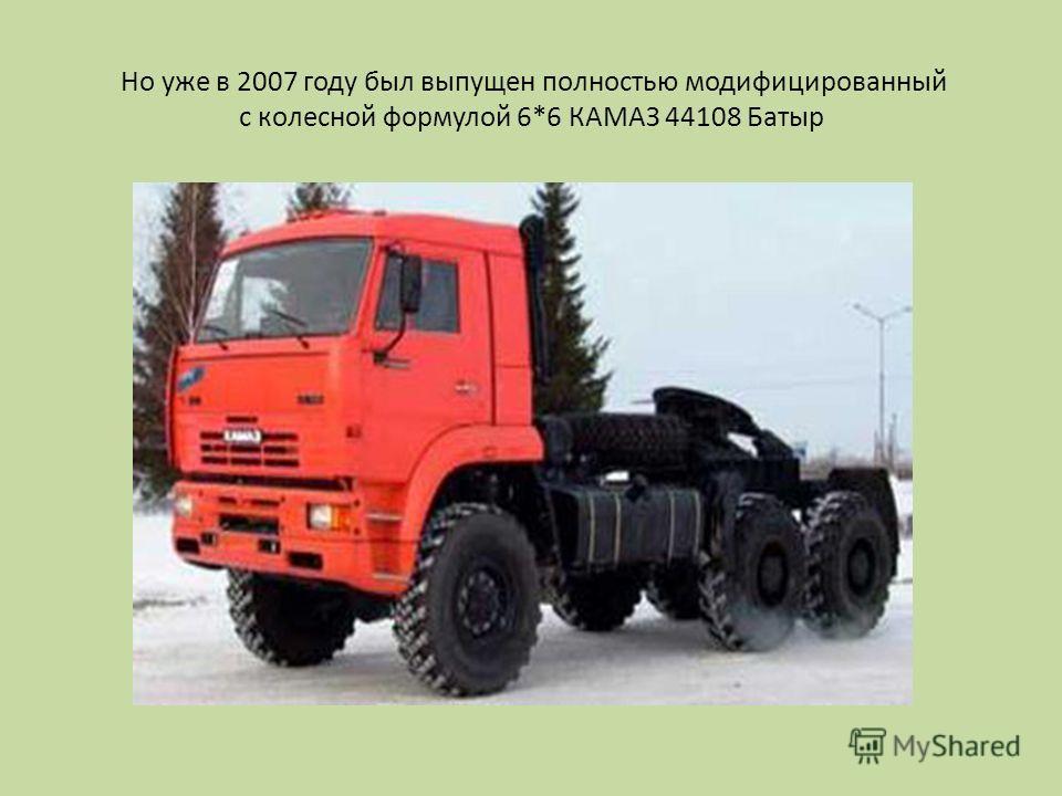 Но уже в 2007 году был выпущен полностью модифицированный с колесной формулой 6*6 КАМАЗ 44108 Батыр