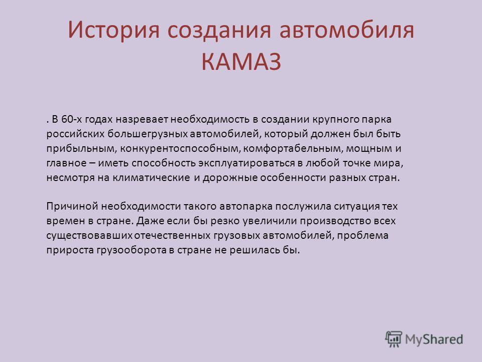 История создания автомобиля КАМАЗ. В 60-х годах назревает необходимость в создании крупного парка российских большегрузных автомобилей, который должен был быть прибыльным, конкурентоспособным, комфортабельным, мощным и главное – иметь способность экс