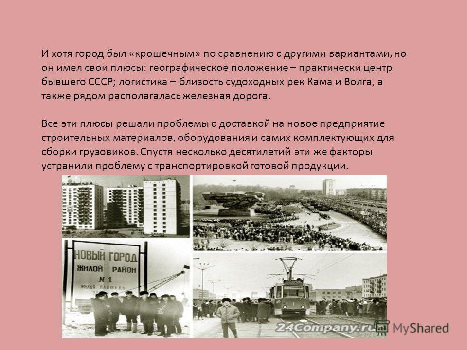 И хотя город был «крошечным» по сравнению с другими вариантами, но он имел свои плюсы: географическое положение – практически центр бывшего СССР; логистика – близость судоходных рек Кама и Волга, а также рядом располагалась железная дорога. Все эти п