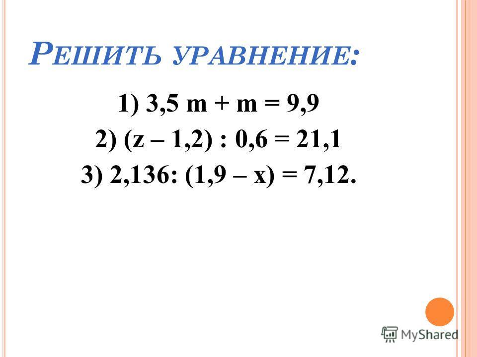 Р ЕШИТЬ УРАВНЕНИЕ : 1) 3,5 m + m = 9,9 2) (z – 1,2) : 0,6 = 21,1 3) 2,136: (1,9 – х) = 7,12.
