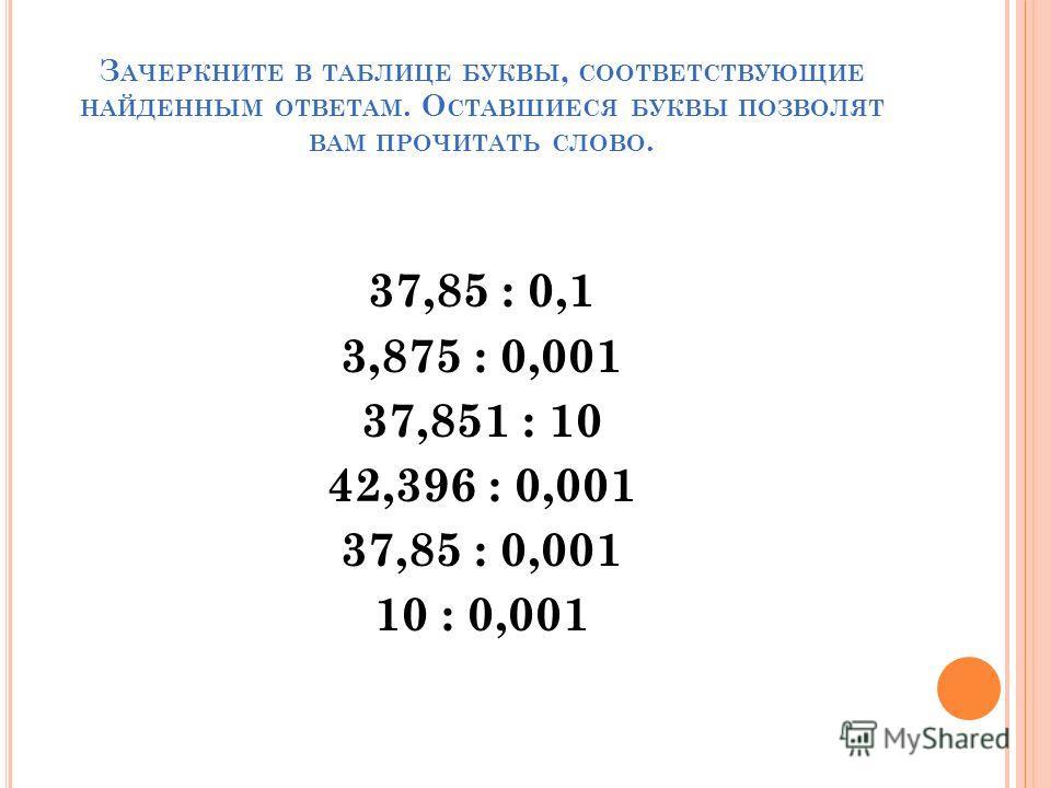 З АЧЕРКНИТЕ В ТАБЛИЦЕ БУКВЫ, СООТВЕТСТВУЮЩИЕ НАЙДЕННЫМ ОТВЕТАМ. О СТАВШИЕСЯ БУКВЫ ПОЗВОЛЯТ ВАМ ПРОЧИТАТЬ СЛОВО. 37,85 : 0,1 3,875 : 0,001 37,851 : 10 42,396 : 0,001 37,85 : 0,001 10 : 0,001