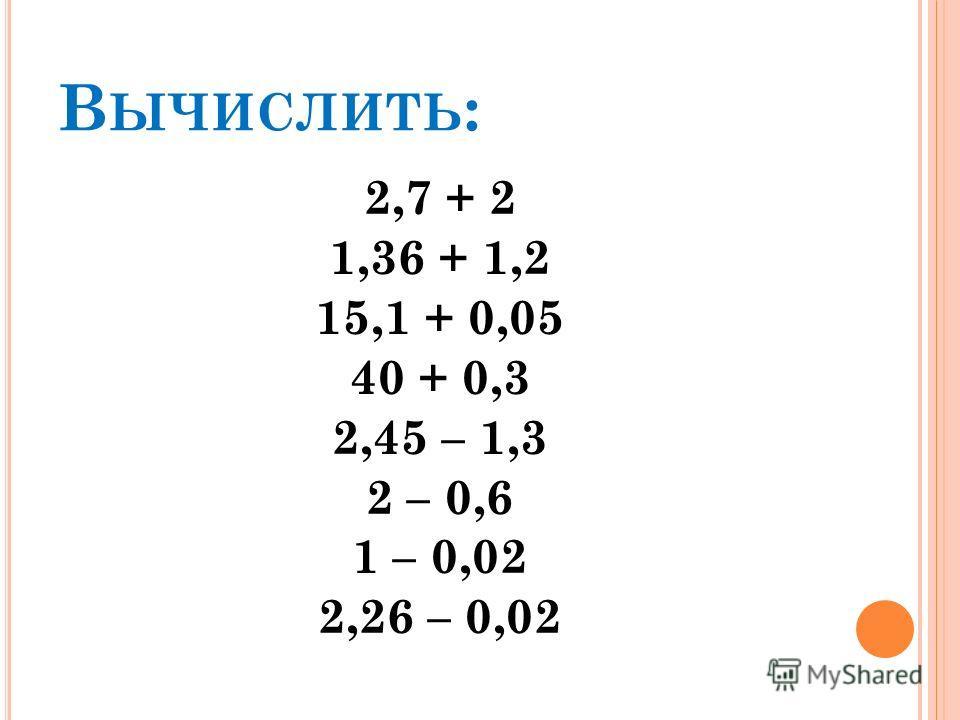 В ЫЧИСЛИТЬ : 2,7 + 2 1,36 + 1,2 15,1 + 0,05 40 + 0,3 2,45 – 1,3 2 – 0,6 1 – 0,02 2,26 – 0,02